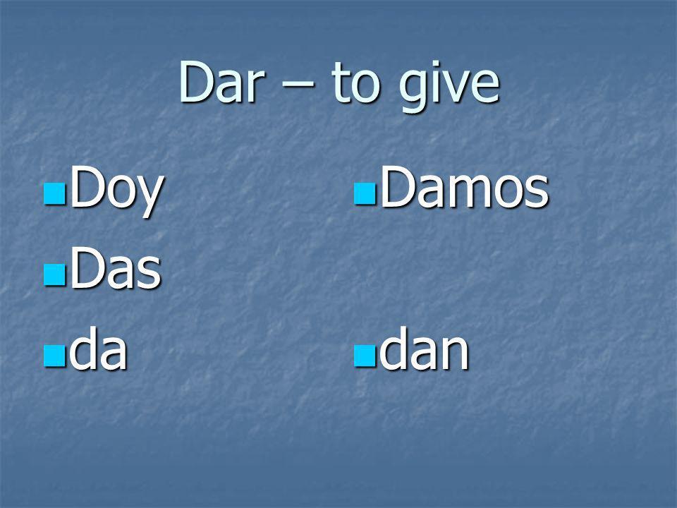 Dar – to give Doy Doy Das Das da da Damos Damos dan dan