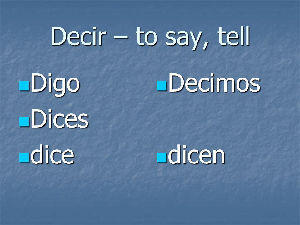 Decir – to say, tell Digo Digo Dices Dices dice dice Decimos Decimos dicen dicen