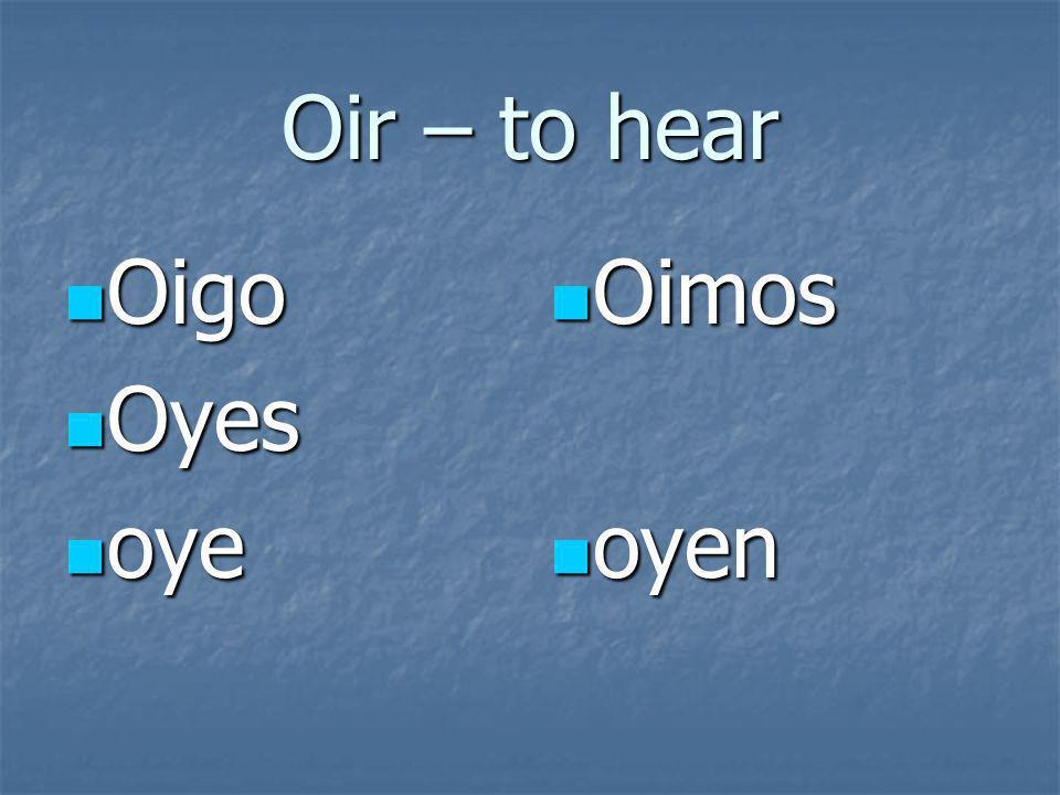 Oir – to hear Oigo Oigo Oyes Oyes oye oye Oimos Oimos oyen oyen
