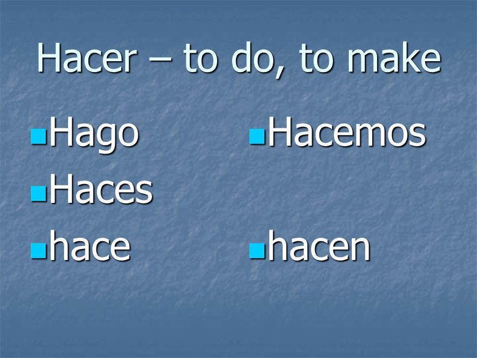 Hacer – to do, to make Hago Hago Haces Haces hace hace Hacemos Hacemos hacen hacen