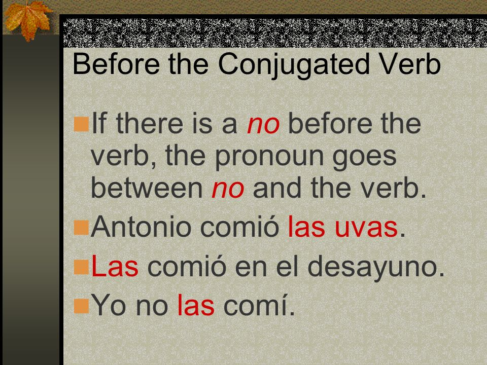 Before the Conjugated Verb Remember that when the direct object is a person or group of people, you use the personal a before it.