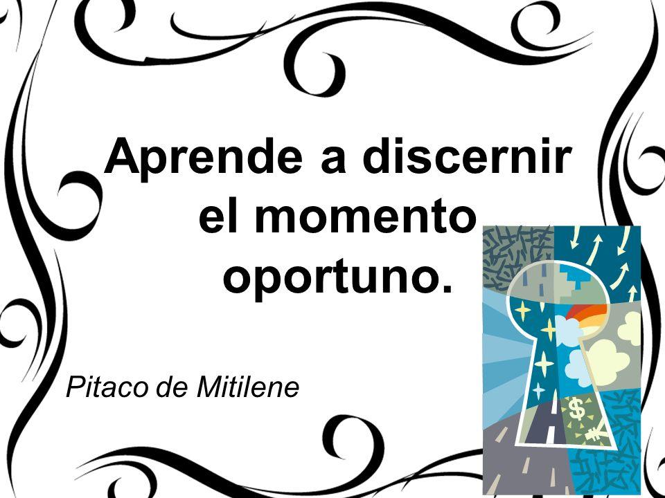 Aprende a discernir el momento oportuno. Pitaco de Mitilene