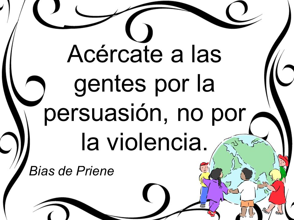 Acércate a las gentes por la persuasión, no por la violencia. Bias de Priene