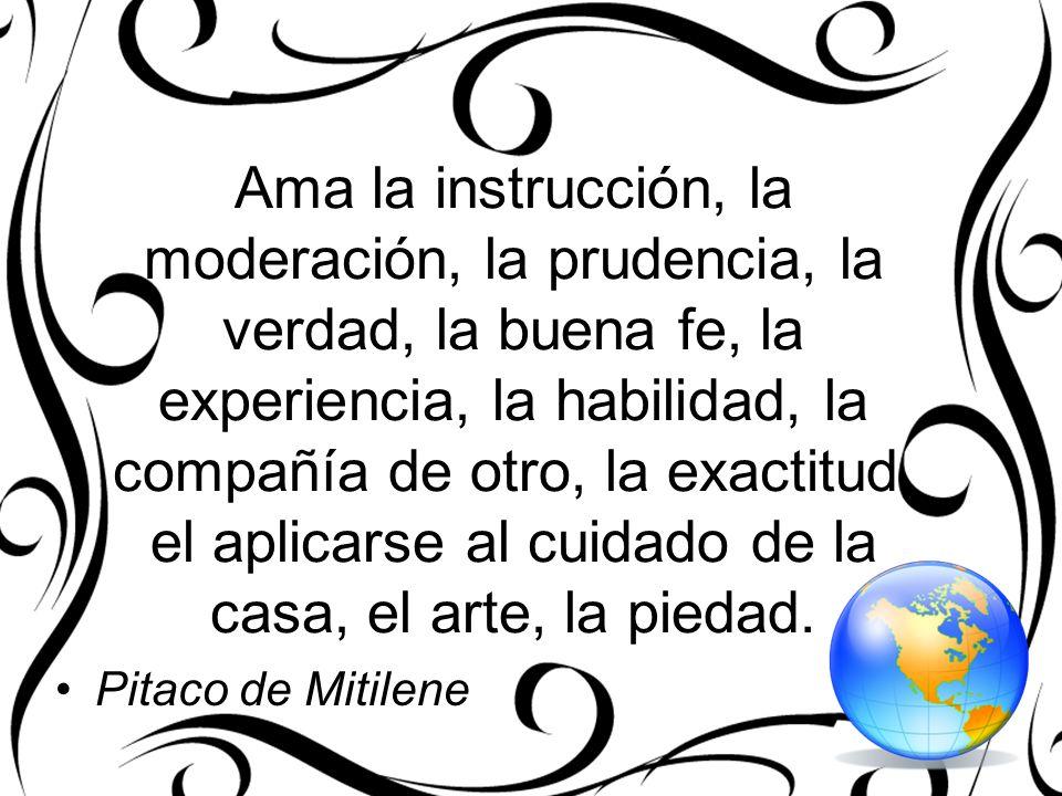 Ama la instrucción, la moderación, la prudencia, la verdad, la buena fe, la experiencia, la habilidad, la compañía de otro, la exactitud, el aplicarse