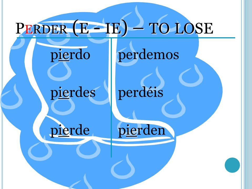 P ERDER ( E - IE ) – TO LOSE ie pierdo ie pierdes ie pierde perdemos perdéis ie pierden