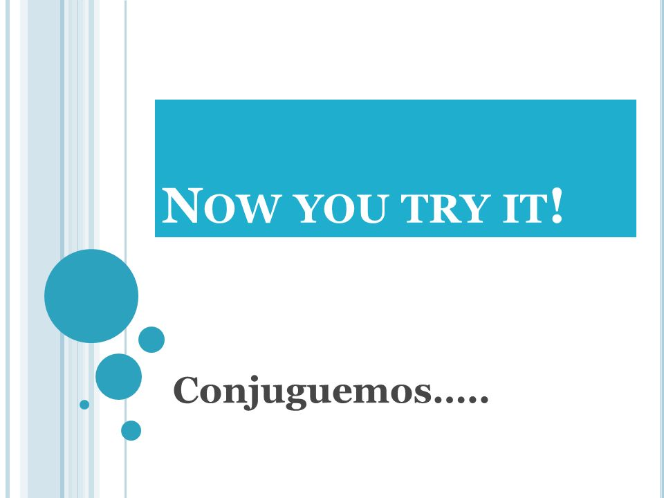 N OW YOU TRY IT ! Conjuguemos…..
