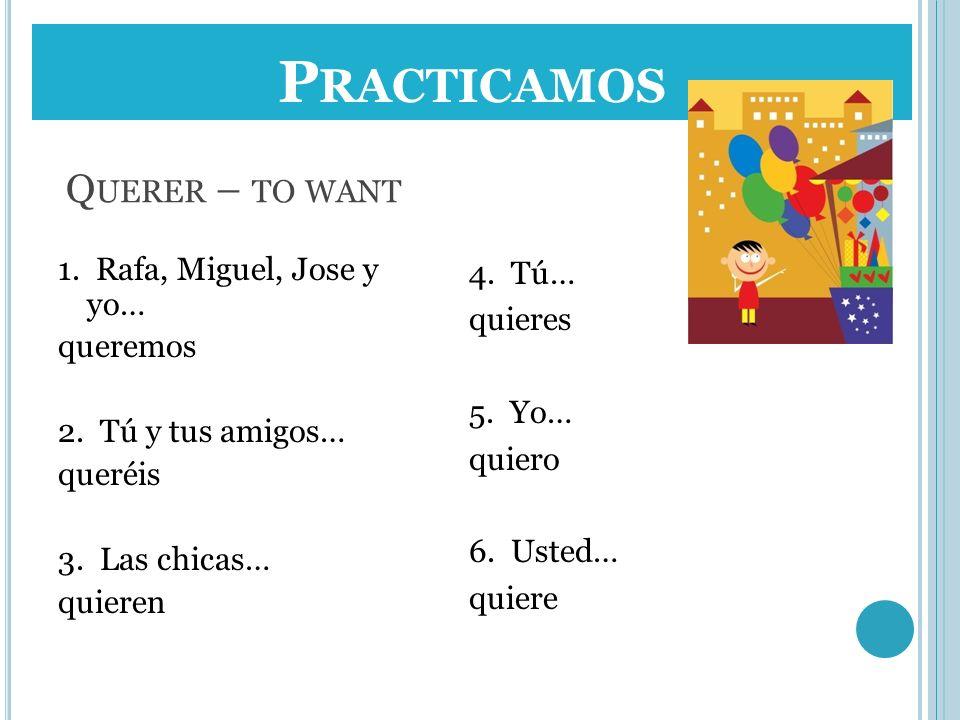 Q UERER – TO WANT 1. Rafa, Miguel, Jose y yo… queremos 2. Tú y tus amigos… queréis 3. Las chicas… quieren 4. Tú… quieres 5. Yo… quiero 6. Usted… quier