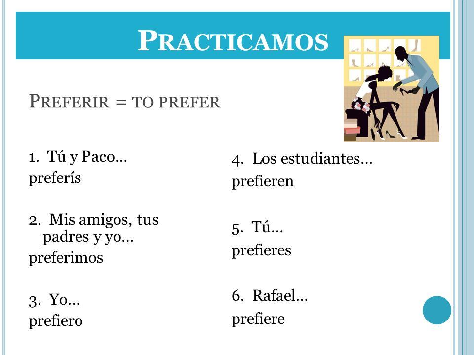 P REFERIR = TO PREFER 1. Tú y Paco… preferís 2. Mis amigos, tus padres y yo… preferimos 3. Yo… prefiero 4. Los estudiantes… prefieren 5. Tú… prefieres