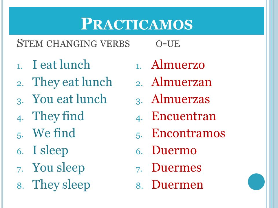 S TEM CHANGING VERBS O - UE 1. I eat lunch 2. They eat lunch 3. You eat lunch 4. They find 5. We find 6. I sleep 7. You sleep 8. They sleep 1. Almuerz