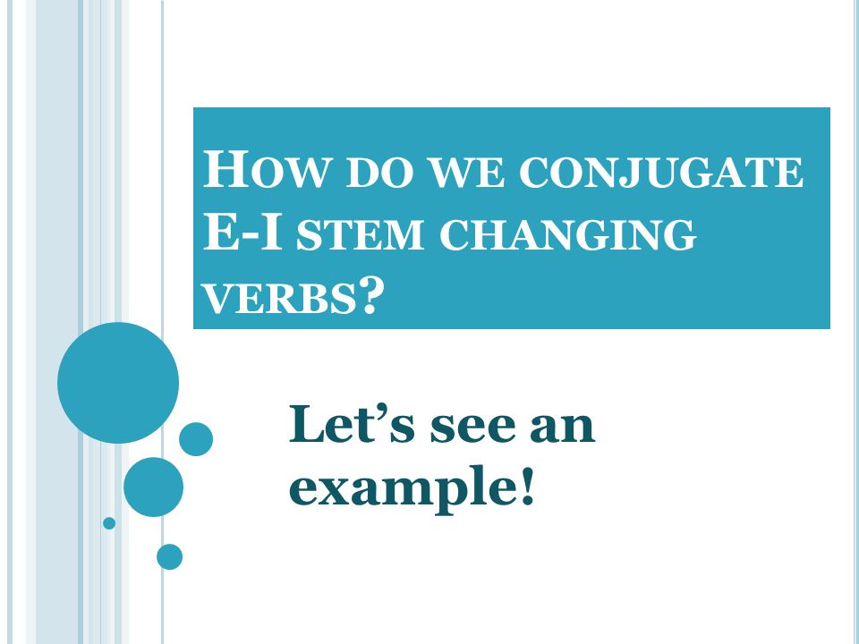 H OW DO WE CONJUGATE E-I STEM CHANGING VERBS ? Lets see an example!