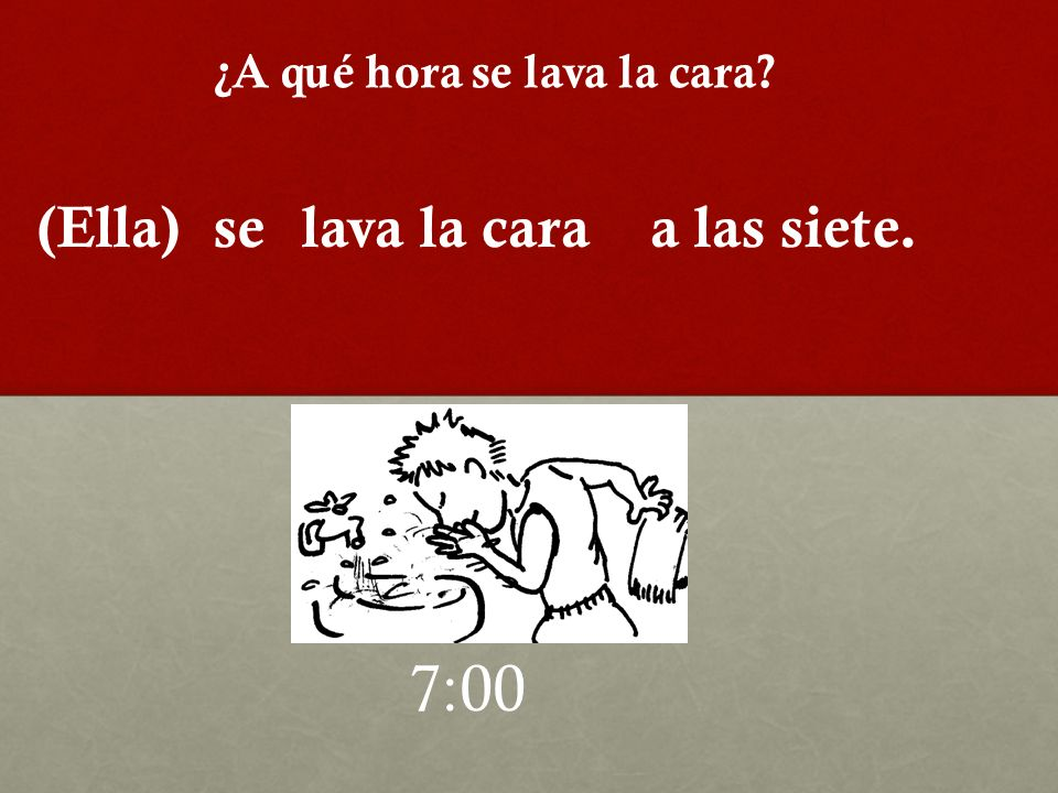 ¿A qué hora se lava la cara? 7:00 (Ella)selava la caraa las siete.