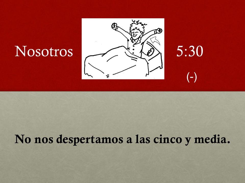 No nos despertamos a las cinco y media. 5:30Nosotros (-)