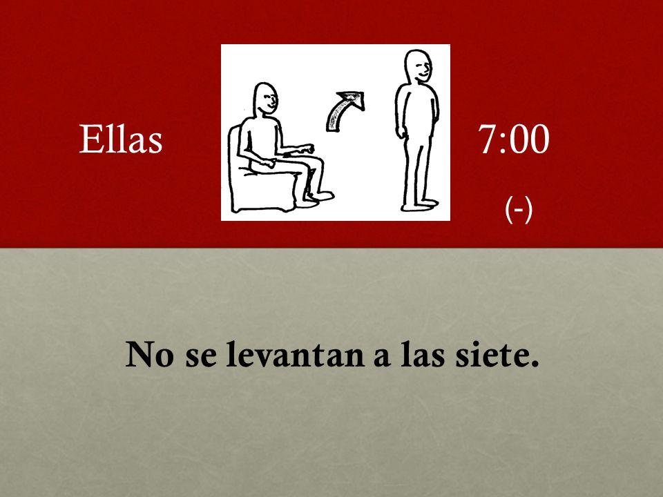 No se levantan a las siete. 7:00Ellas (-)