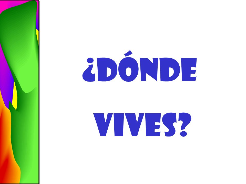 ¿dónde vives Where do you live Vivo en… I live in…