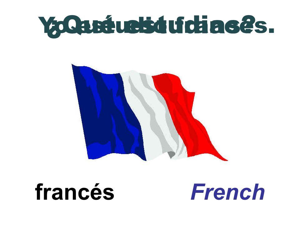 francés French ¿Qué estudias? Yo estudio francés.