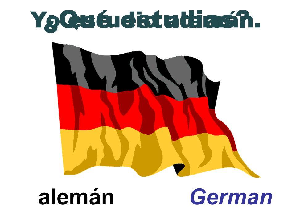 alemán German ¿Qué estudias? Yo estudio alemán.