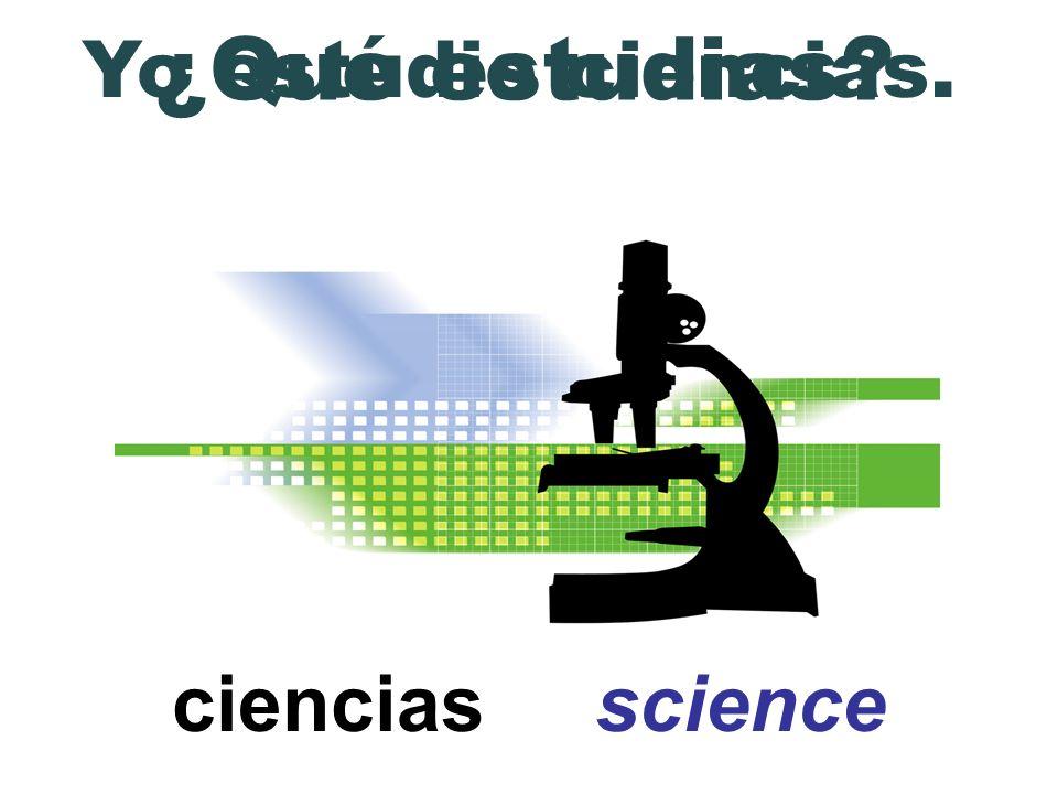 ciencias science ¿Qué estudias? Yo estudio ciencias.