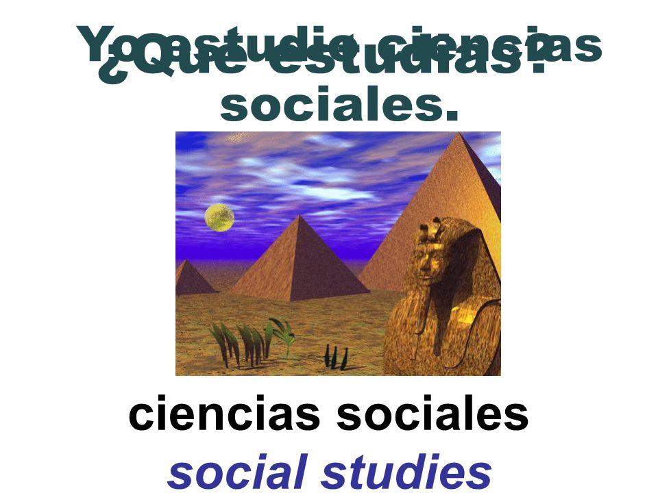 ciencias sociales social studies ¿Qué estudias? Yo estudio ciencias sociales.