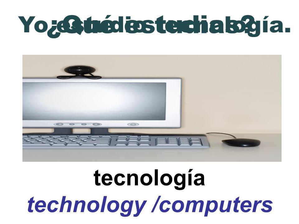 tecnología technology /computers ¿Qué estudias? Yo estudio tecnología.