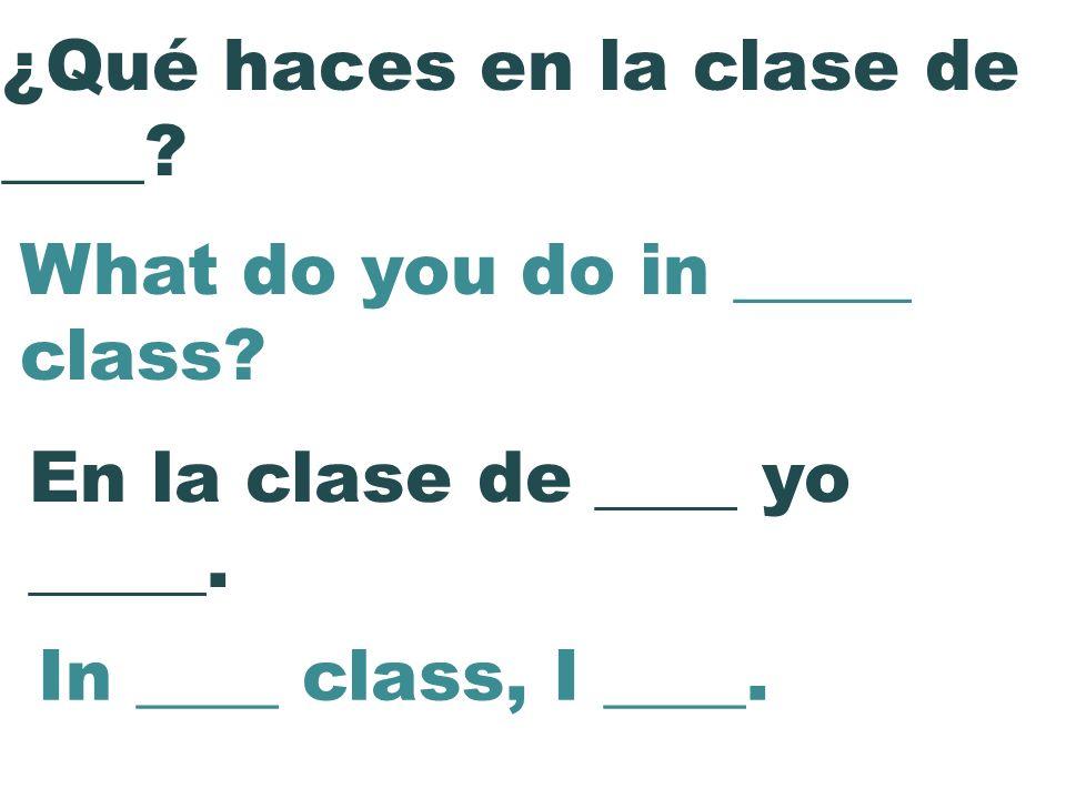 En la clase de ____ yo _____. ¿Qué haces en la clase de ____? What do you do in _____ class? In ____ class, I ____.