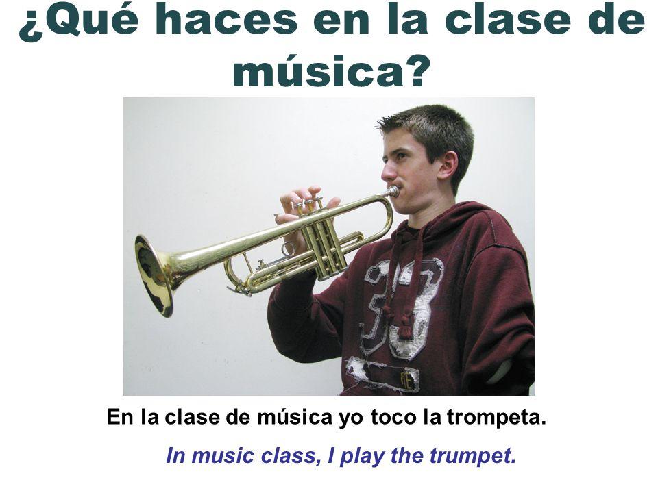 En la clase de música yo toco la trompeta. In music class, I play the trumpet. ¿Qué haces en la clase de música?
