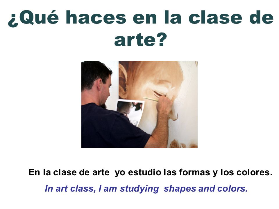 En la clase de arte yo estudio las formas y los colores. In art class, I am studying shapes and colors. ¿Qué haces en la clase de arte?
