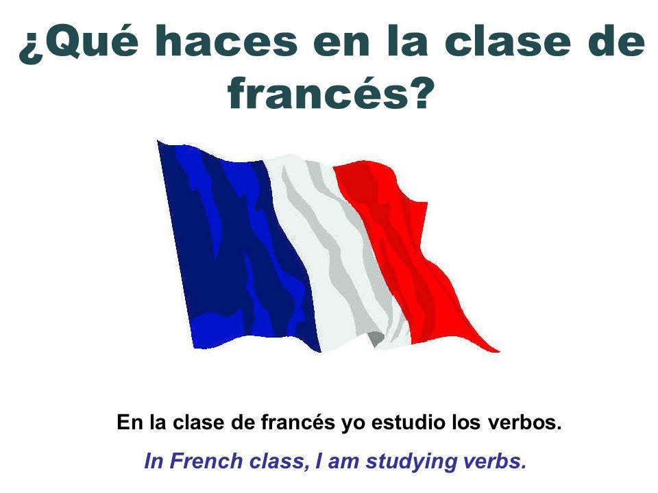 En la clase de francés yo estudio los verbos. In French class, I am studying verbs. ¿Qué haces en la clase de francés?