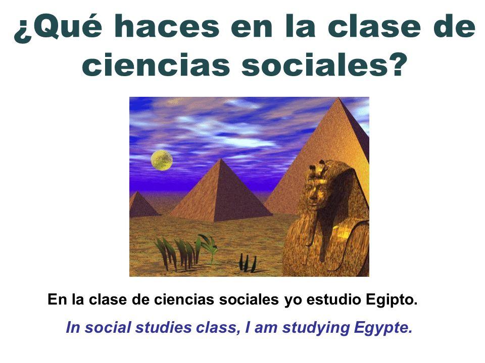 En la clase de ciencias sociales yo estudio Egipto. In social studies class, I am studying Egypte. ¿Qué haces en la clase de ciencias sociales?