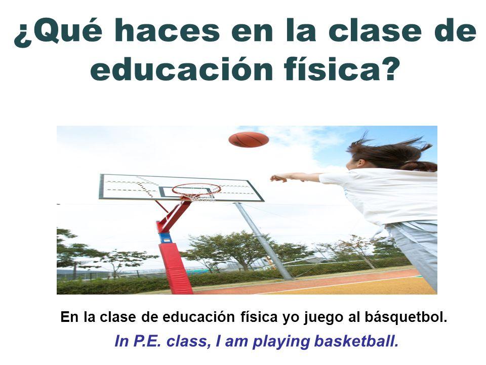 En la clase de educación física yo juego al básquetbol. In P.E. class, I am playing basketball. ¿Qué haces en la clase de educación física?