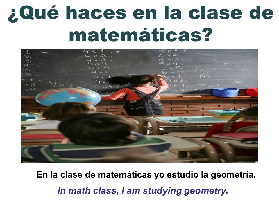 En la clase de matemáticas yo estudio la geometría. In math class, I am studying geometry. ¿Qué haces en la clase de matemáticas?