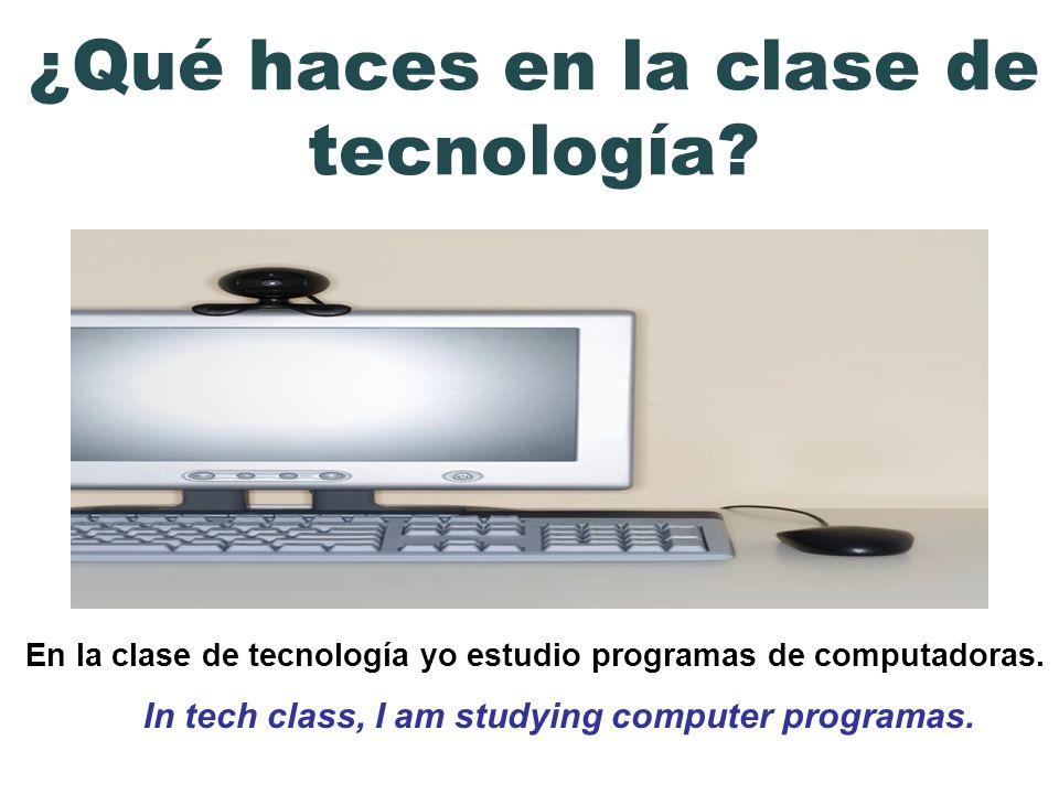En la clase de tecnología yo estudio programas de computadoras. In tech class, I am studying computer programas. ¿Qué haces en la clase de tecnología?