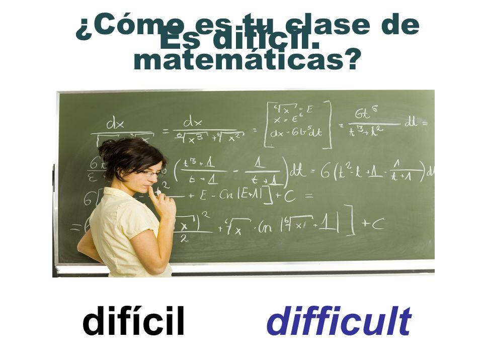 difícil difficult ¿Cómo es tu clase de matemáticas? Es difícil.