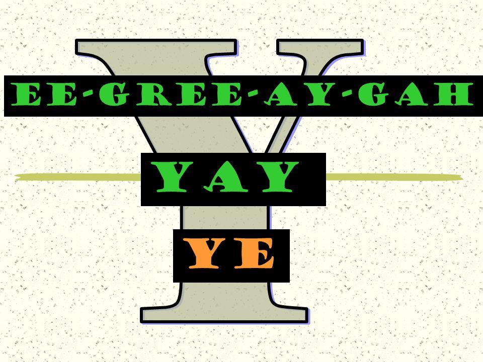 EE-GREE-AY-GAH yay ye