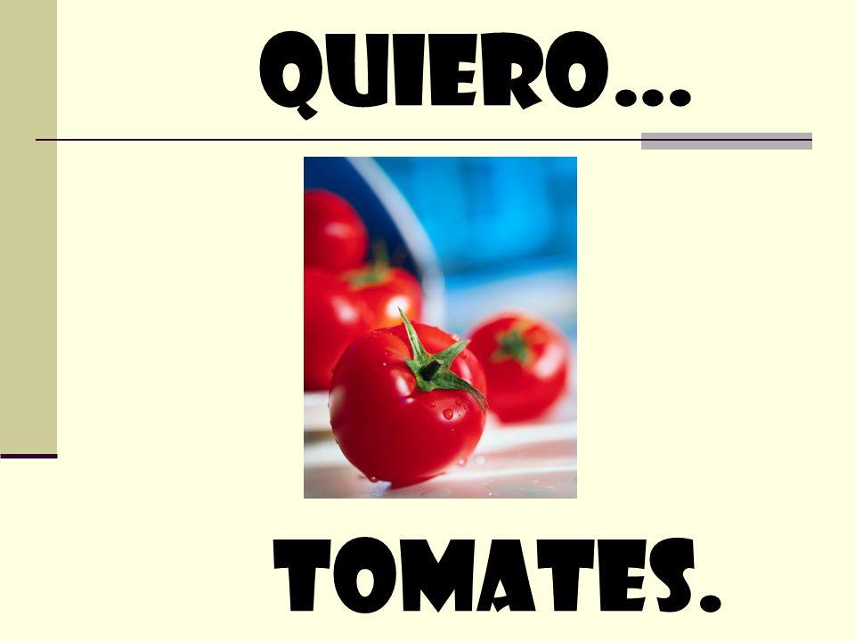 quiero… tomates.