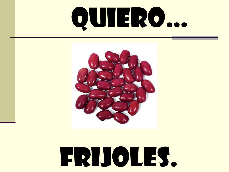quiero… Frijoles.