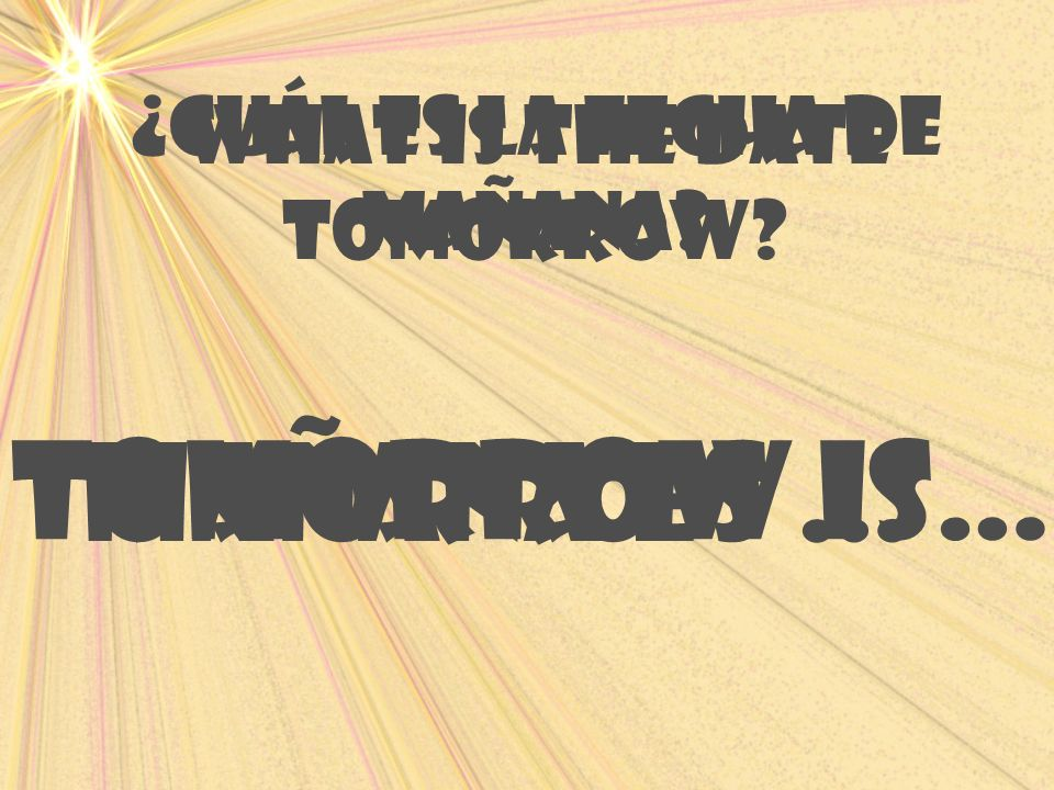 What is the date tomorrow? Tomorrow is… ¿Cuál es la fecha de maÑana? maÑana es …