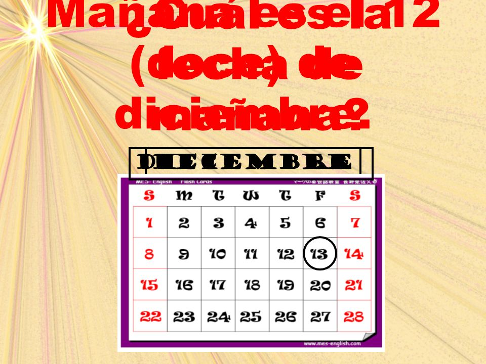 december ¿Cuál es la fecha de mañana? Mañana es el 12 (doce) de diciembre. diciembre