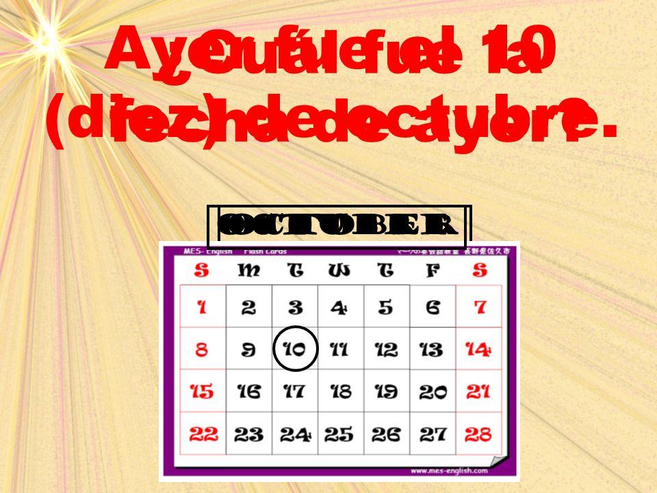 October ¿Cuál fue la fecha de ayer? Ayer fue el 10 (diez) de octubre. octubre