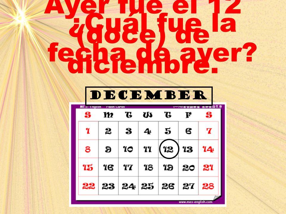 december ¿Cuál fue la fecha de ayer? Ayer fue el 12 (doce) de diciembre. december