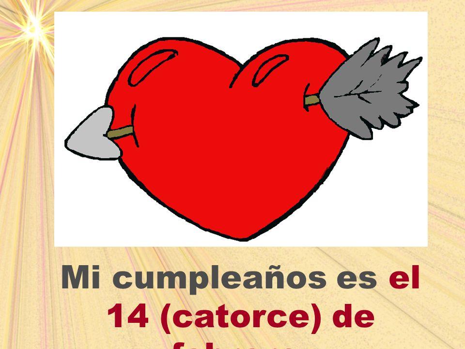 Mi cumpleaños es el 14 (catorce) de febrero.