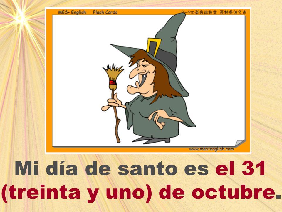 Mi día de santo es el 31 (treinta y uno) de octubre.