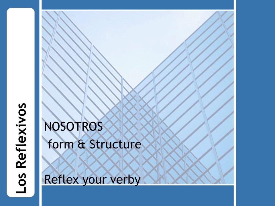 NOSOTROS form & Structure Reflex your verby Los Reflexivos