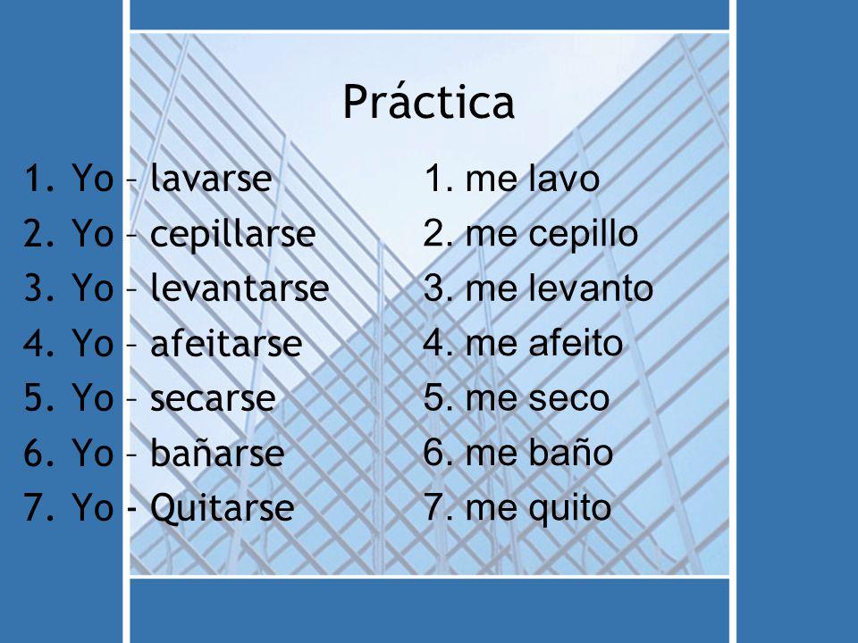 Práctica 1.Yo – lavarse 2.Yo – cepillarse 3.Yo – levantarse 4.Yo – afeitarse 5.Yo – secarse 6.Yo – bañarse 7.Yo - Quitarse 1.