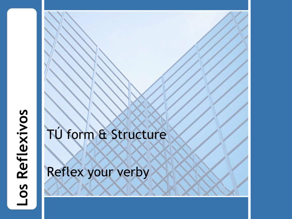 TÚ form & Structure Reflex your verby Los Reflexivos