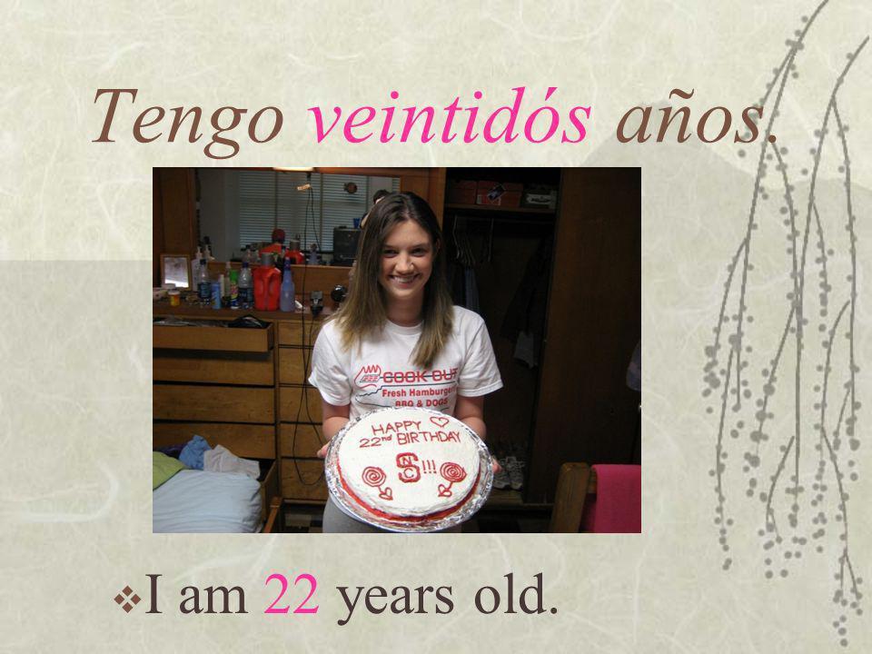 I am 22 years old. Tengo veintidós años.