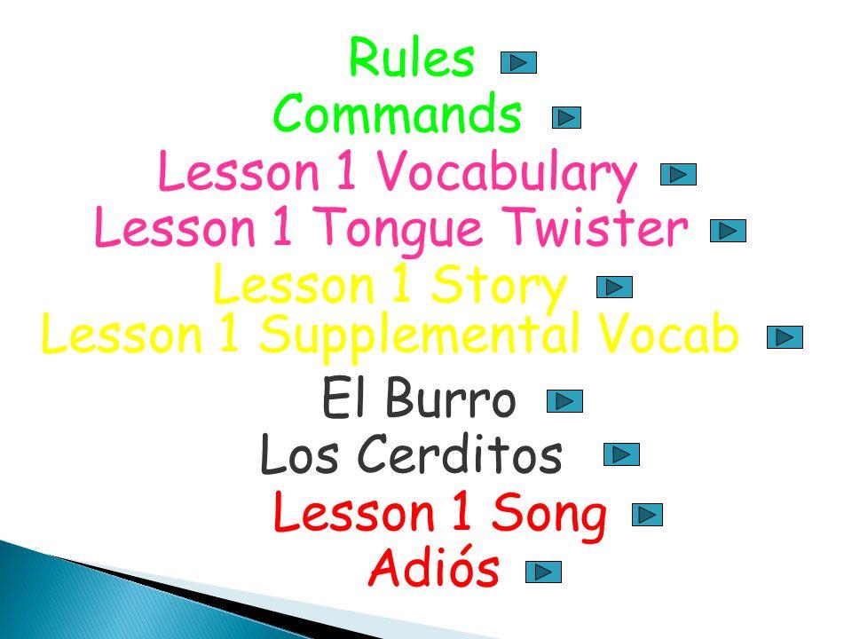 Rules Commands Lesson 1 Vocabulary Lesson 1 Tongue Twister Lesson 1 Story Lesson 1 Supplemental Vocab El Burro Los Cerditos Lesson 1 Song Adiós