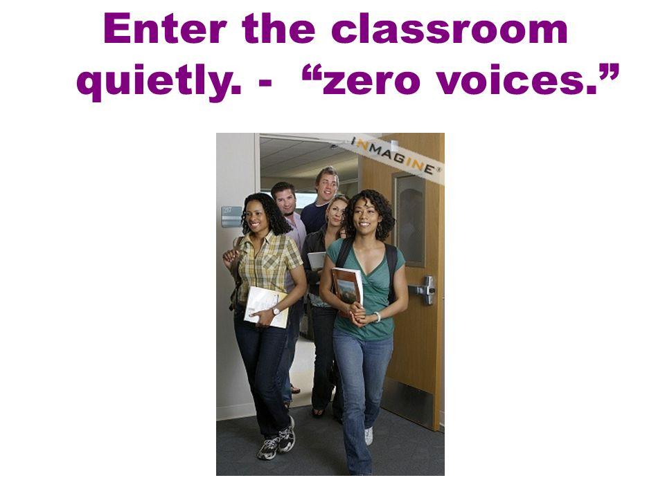 Enter the classroom quietly. - zero voices.
