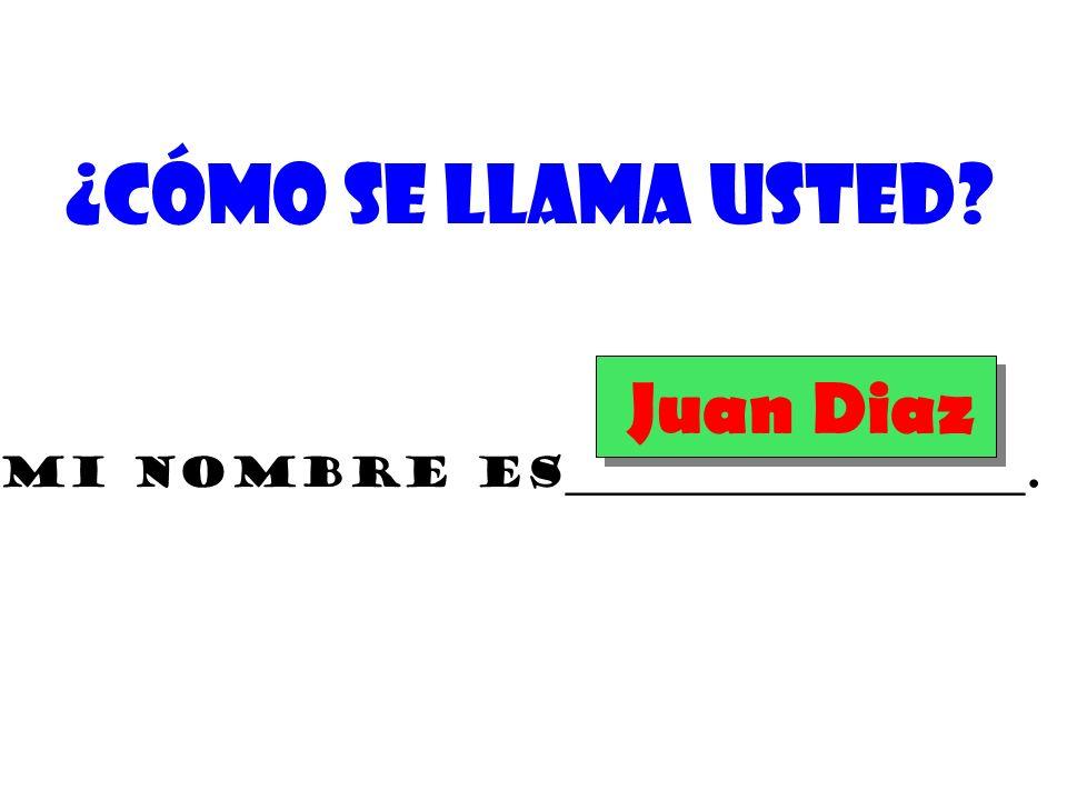 ¿Cómo se llama usted? Mi nombre es______________________. Juan Diaz