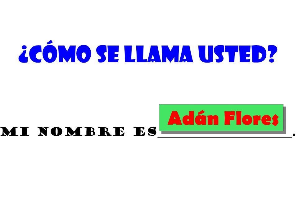 Mi nombre es_______________________. Adán Flores
