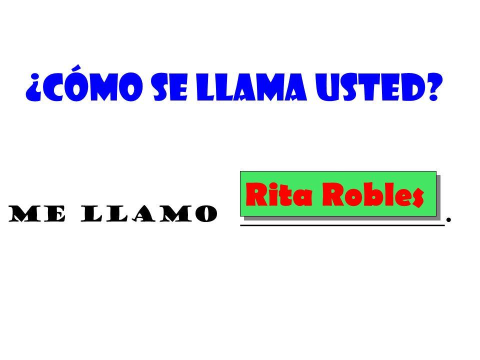 ¿Cómo se llama usted? Me llamo ___________________. Rita Robles